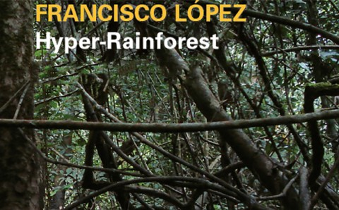 Francisco López. Hyper-Rainforest